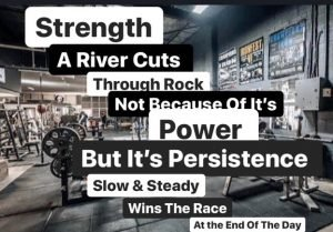 Strength, A river cuts through rock, not because of it's power, but it's persistence, slow & steady wins the race at the end of the day